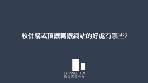【FlipWeb數位資產顧問】收併購或頂讓轉讓網站的好處有哪些?