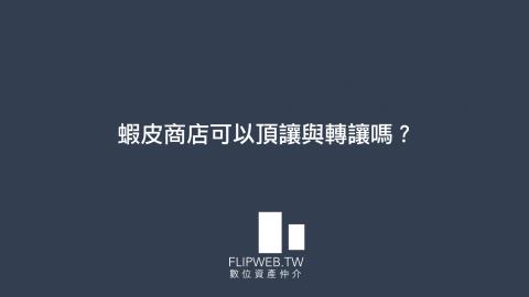 【FlipWeb數位資產顧問】蝦皮商店可以頂讓與轉讓嗎?