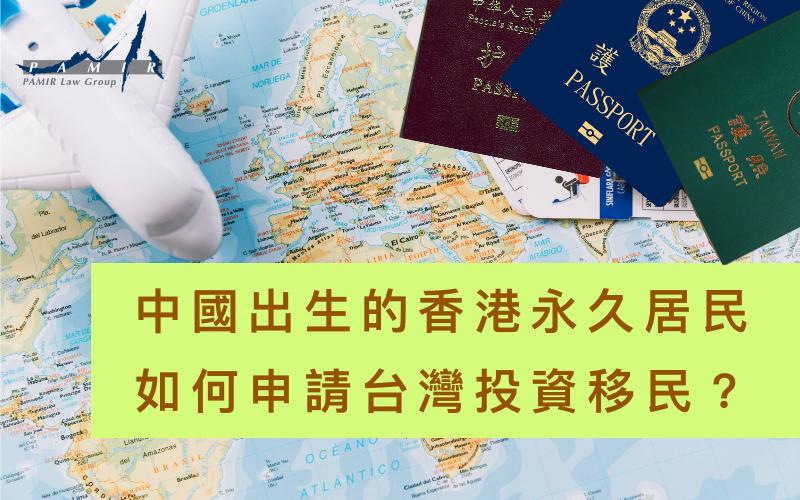 中國出生的香港永久居民,如何申請台灣投資移民?
