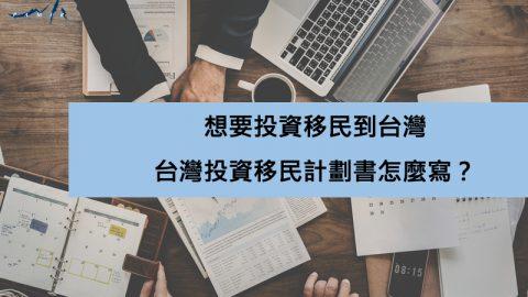 想要投資移民到台灣,台灣投資移民計劃書怎麼寫?