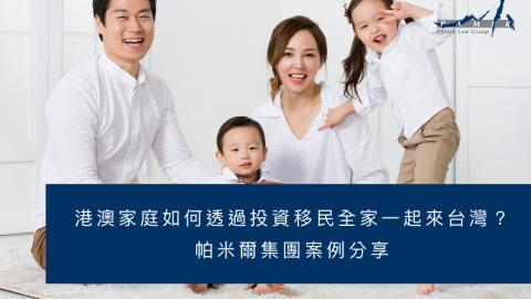 台灣投資移民 港澳家庭如何透過投資移民全家一起來台灣?帕米爾集團案例分享