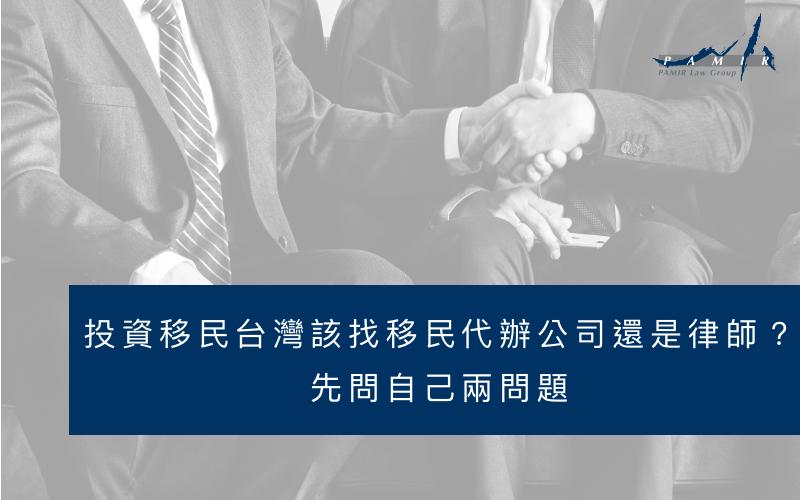 投資移民台灣,該找移民代辦公司還是律師事務所?先問自己兩問題