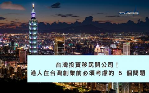 台灣投資移民開公司!港人在台灣創業前必須考慮的 5 個問題